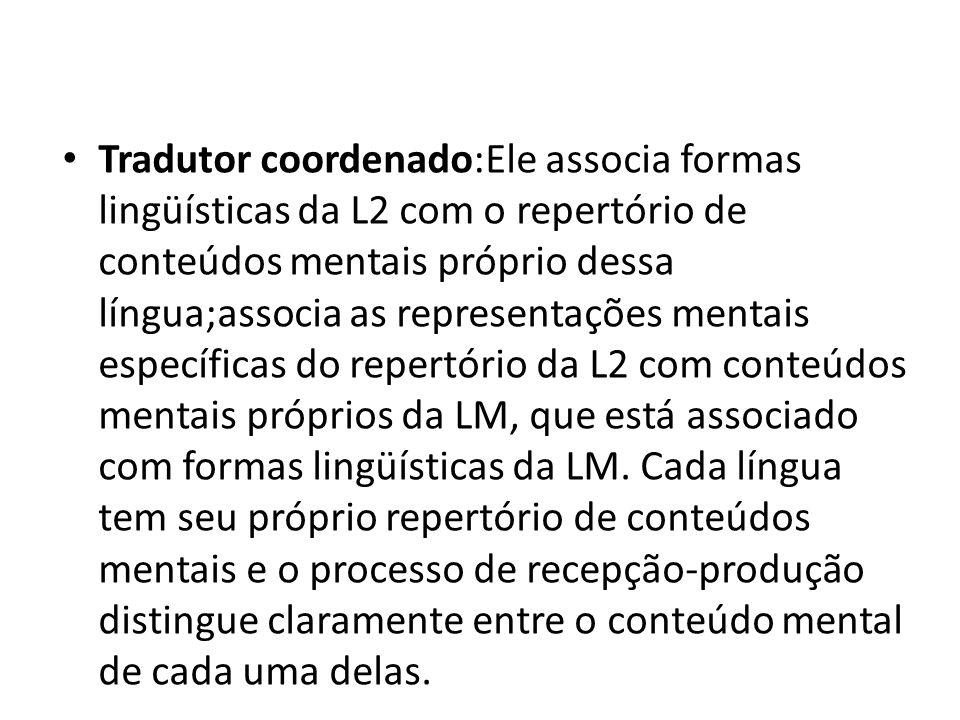Tradutor coordenado:Ele associa formas lingüísticas da L2 com o repertório de conteúdos mentais próprio dessa língua;associa as representações mentais específicas do repertório da L2 com conteúdos mentais próprios da LM, que está associado com formas lingüísticas da LM.