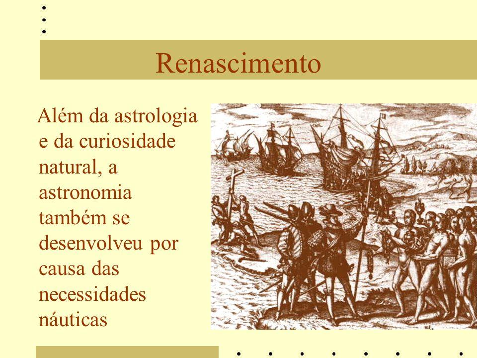 Renascimento Além da astrologia e da curiosidade natural, a astronomia também se desenvolveu por causa das necessidades náuticas.