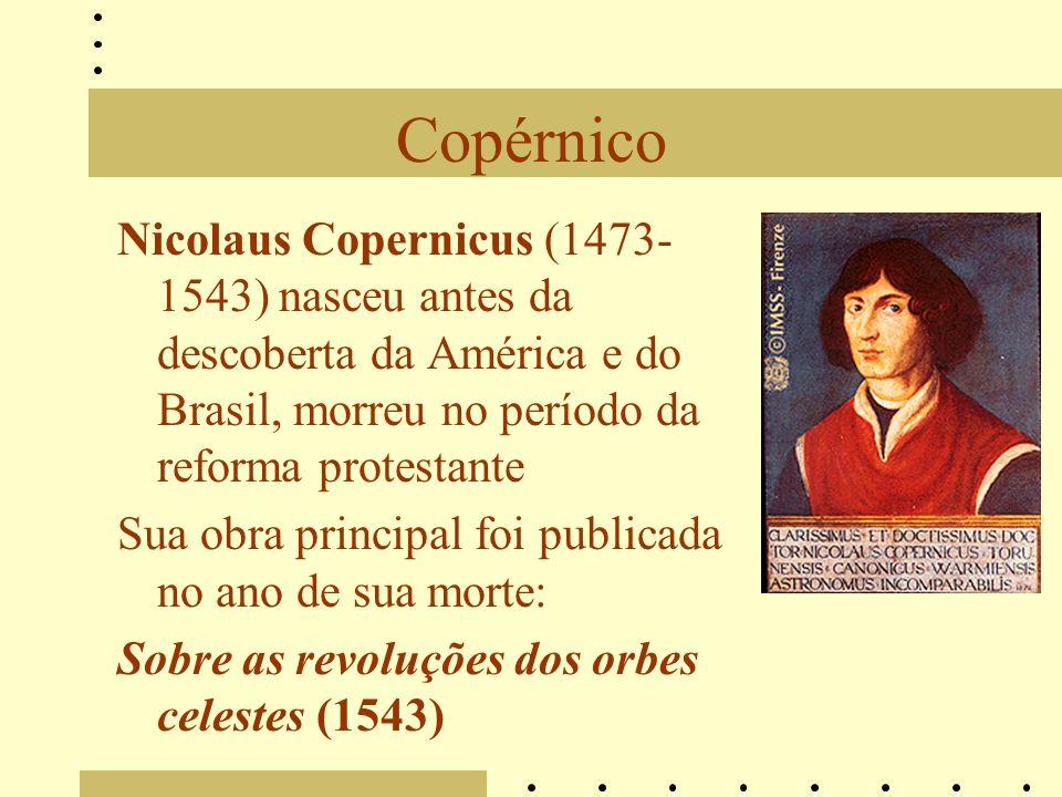 Copérnico Nicolaus Copernicus (1473-1543) nasceu antes da descoberta da América e do Brasil, morreu no período da reforma protestante.