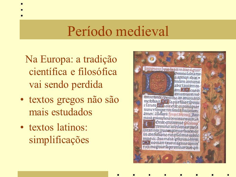 Período medieval Na Europa: a tradição científica e filosófica vai sendo perdida. textos gregos não são mais estudados.