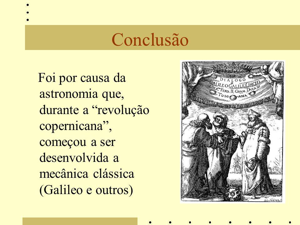 Conclusão Foi por causa da astronomia que, durante a revolução copernicana , começou a ser desenvolvida a mecânica clássica (Galileo e outros)