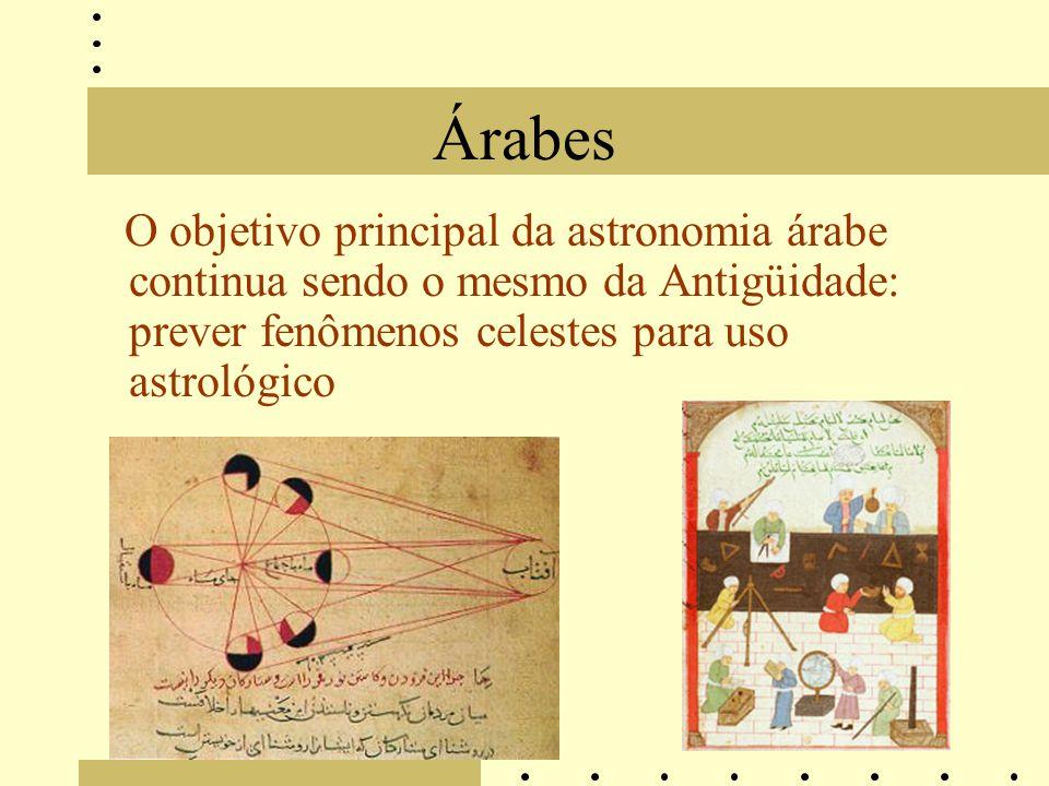 Árabes O objetivo principal da astronomia árabe continua sendo o mesmo da Antigüidade: prever fenômenos celestes para uso astrológico.