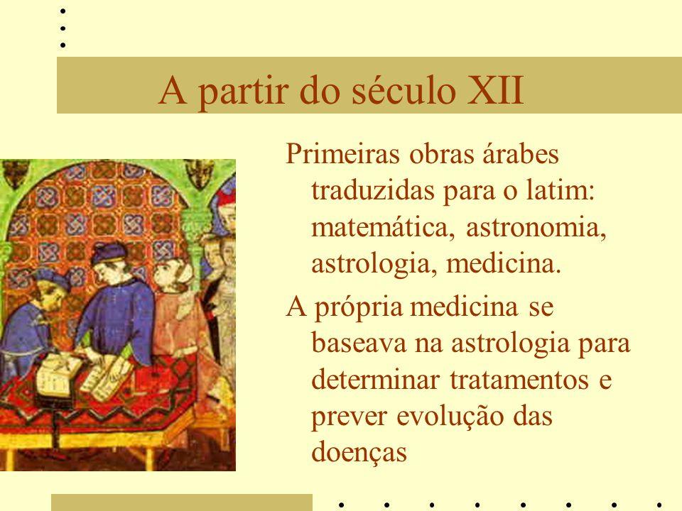 A partir do século XII Primeiras obras árabes traduzidas para o latim: matemática, astronomia, astrologia, medicina.