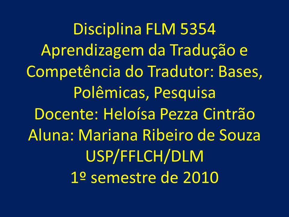 Disciplina FLM 5354 Aprendizagem da Tradução e Competência do Tradutor: Bases, Polêmicas, Pesquisa Docente: Heloísa Pezza Cintrão Aluna: Mariana Ribeiro de Souza USP/FFLCH/DLM 1º semestre de 2010