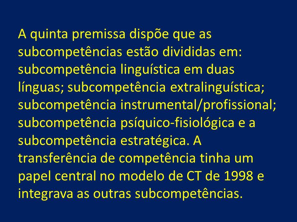 A quinta premissa dispõe que as subcompetências estão divididas em: subcompetência linguística em duas línguas; subcompetência extralinguística; subcompetência instrumental/profissional; subcompetência psíquico-fisiológica e a subcompetência estratégica.