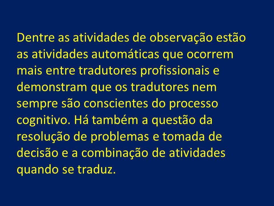 Dentre as atividades de observação estão as atividades automáticas que ocorrem mais entre tradutores profissionais e demonstram que os tradutores nem sempre são conscientes do processo cognitivo.