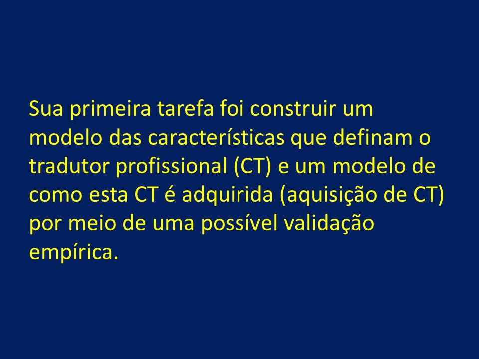 Sua primeira tarefa foi construir um modelo das características que definam o tradutor profissional (CT) e um modelo de como esta CT é adquirida (aquisição de CT) por meio de uma possível validação empírica.