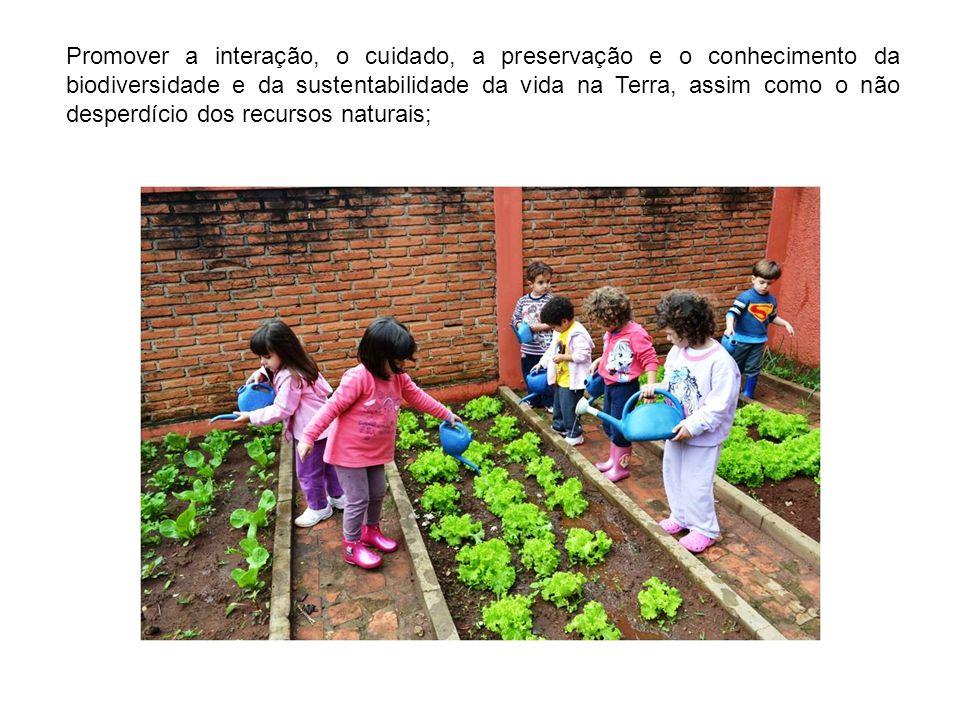 Promover a interação, o cuidado, a preservação e o conhecimento da biodiversidade e da sustentabilidade da vida na Terra, assim como o não desperdício dos recursos naturais;