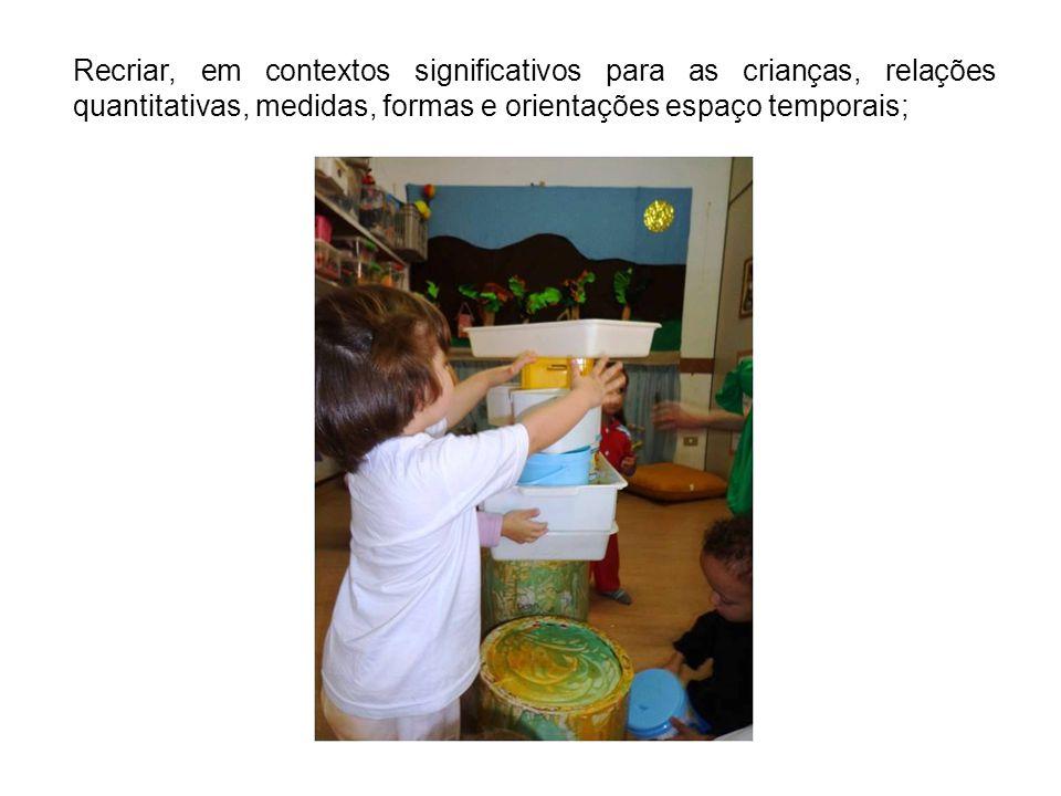 Recriar, em contextos significativos para as crianças, relações quantitativas, medidas, formas e orientações espaço temporais;