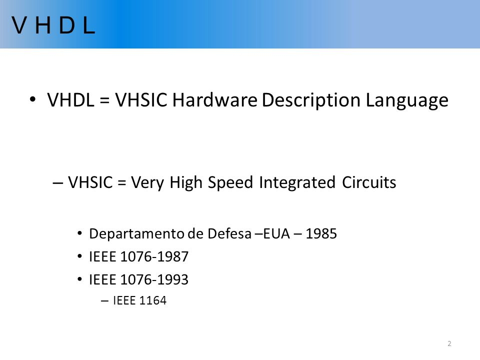 V H D L VHDL = VHSIC Hardware Description Language