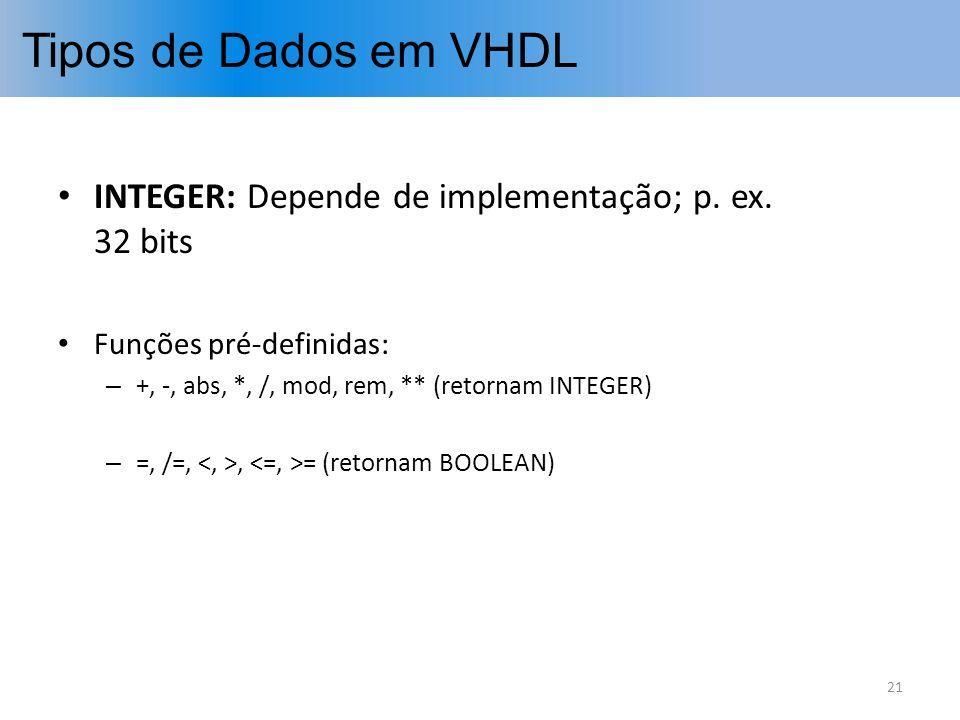 Tipos de Dados em VHDL INTEGER: Depende de implementação; p. ex. 32 bits. Funções pré-definidas: +, -, abs, *, /, mod, rem, ** (retornam INTEGER)