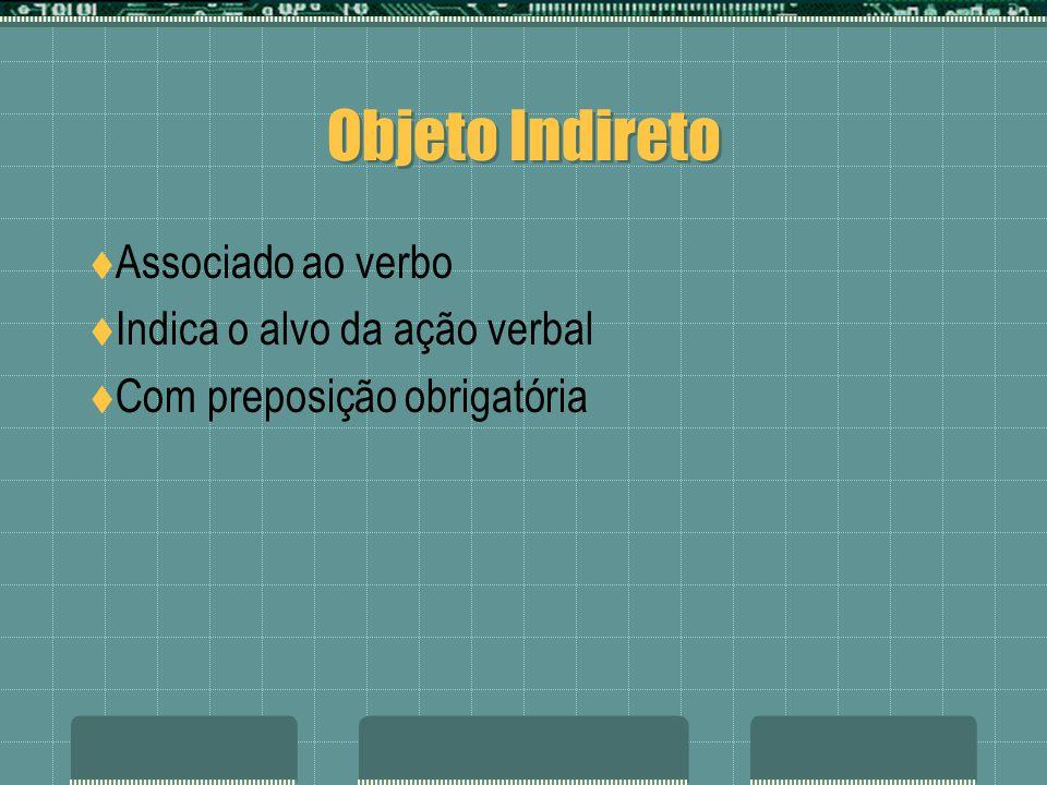 Objeto Indireto Associado ao verbo Indica o alvo da ação verbal