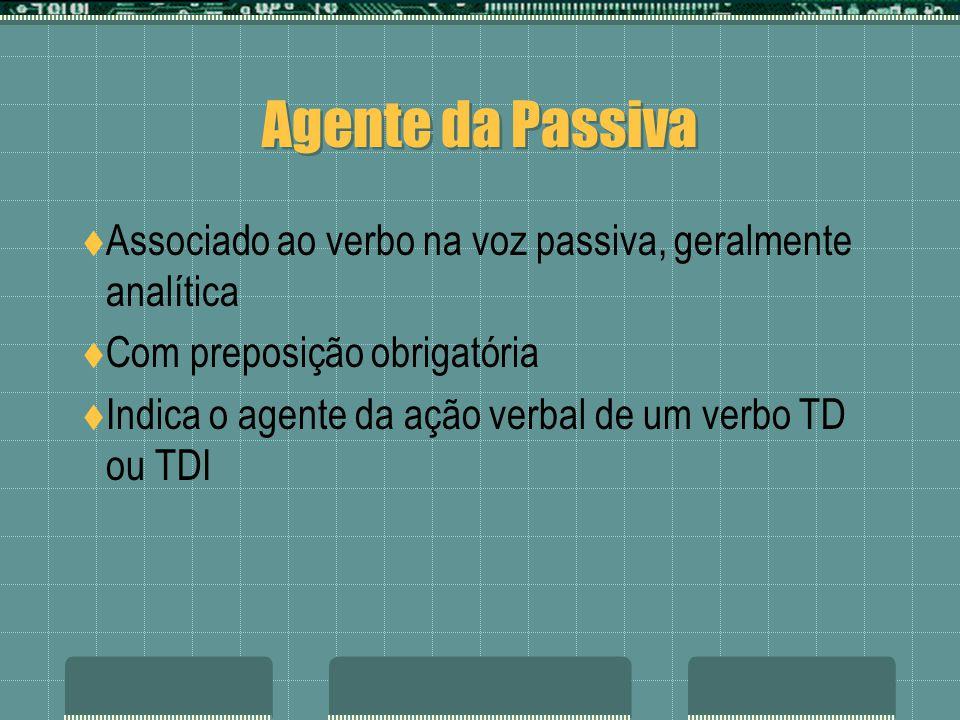 Agente da Passiva Associado ao verbo na voz passiva, geralmente analítica. Com preposição obrigatória.