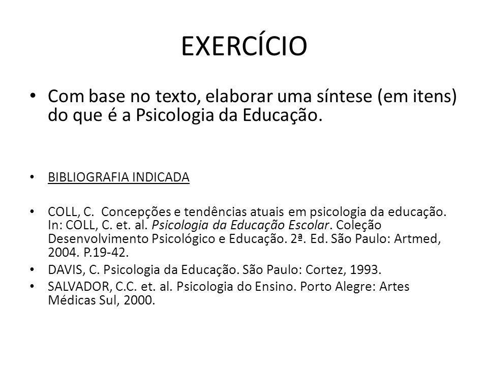 EXERCÍCIO Com base no texto, elaborar uma síntese (em itens) do que é a Psicologia da Educação. BIBLIOGRAFIA INDICADA.