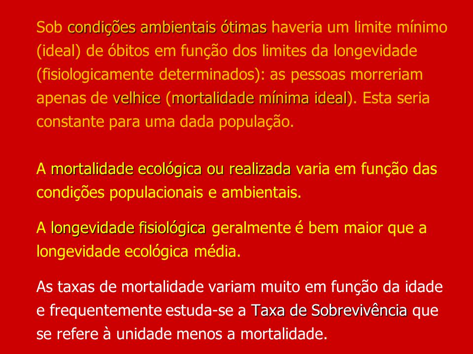 Sob condições ambientais ótimas haveria um limite mínimo (ideal) de óbitos em função dos limites da longevidade (fisiologicamente determinados): as pessoas morreriam apenas de velhice (mortalidade mínima ideal).