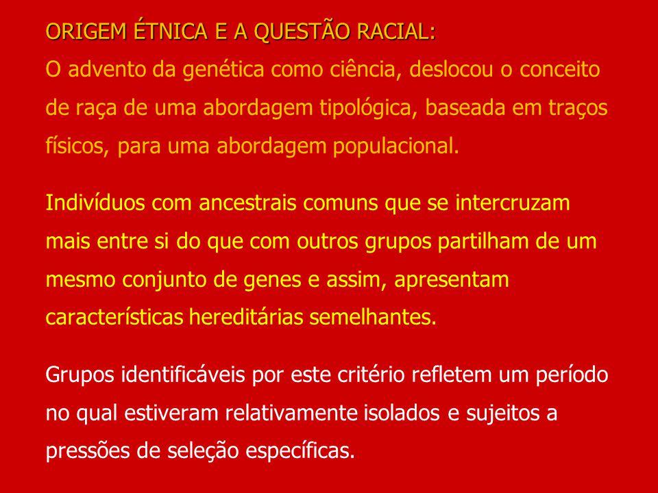 ORIGEM ÉTNICA E A QUESTÃO RACIAL: O advento da genética como ciência, deslocou o conceito de raça de uma abordagem tipológica, baseada em traços físicos, para uma abordagem populacional.
