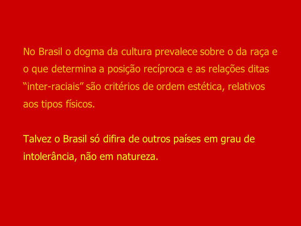 No Brasil o dogma da cultura prevalece sobre o da raça e o que determina a posição recíproca e as relações ditas inter-raciais são critérios de ordem estética, relativos aos tipos físicos.