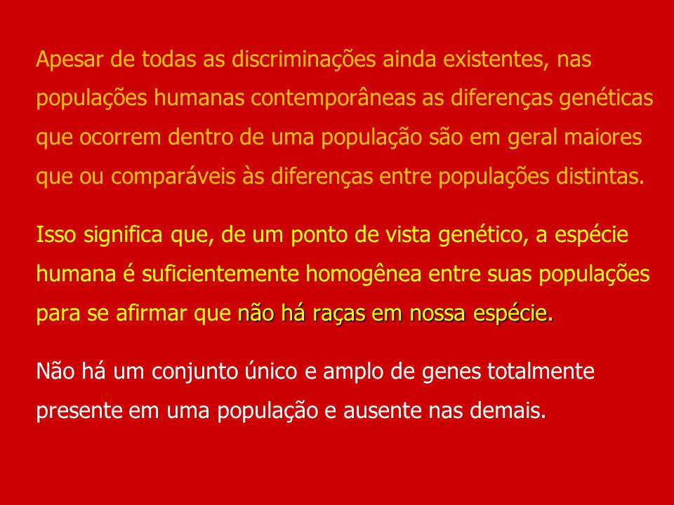 Apesar de todas as discriminações ainda existentes, nas populações humanas contemporâneas as diferenças genéticas que ocorrem dentro de uma população são em geral maiores que ou comparáveis às diferenças entre populações distintas.