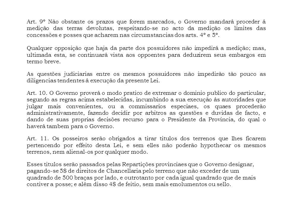 Art. 9º Não obstante os prazos que forem marcados, o Governo mandará proceder á medição das terras devolutas, respeitando-se no acto da medição os limites das concessões e posses que acharem nas circumstancias dos arts. 4º e 5º.