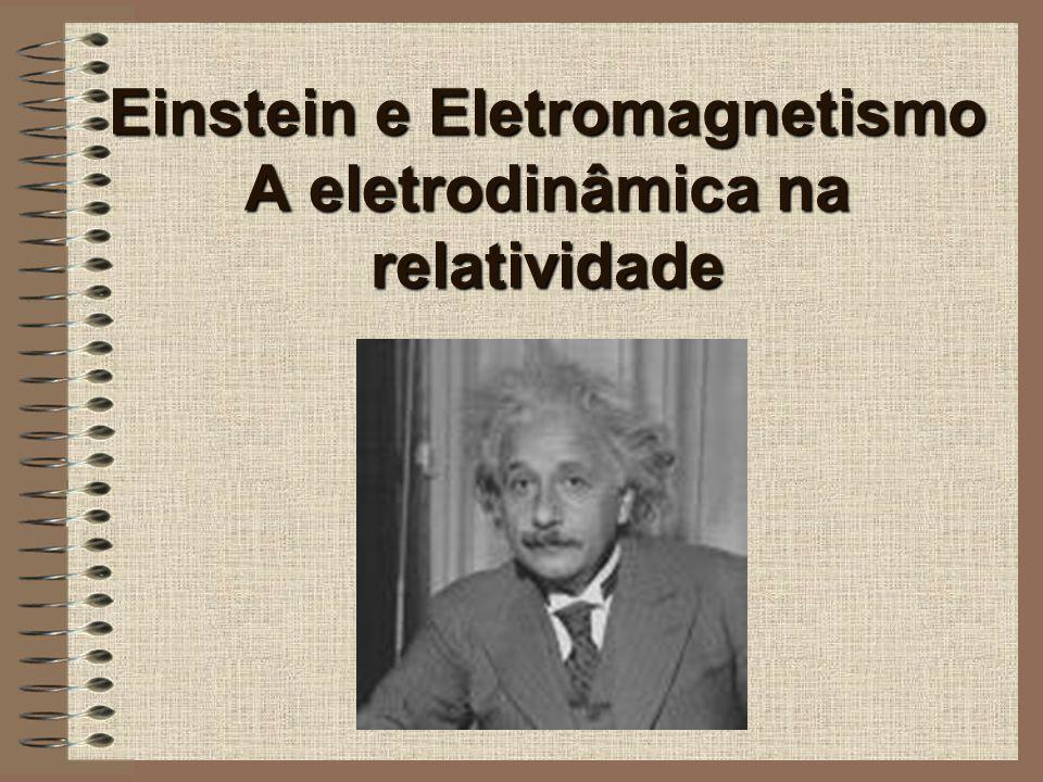 Einstein e Eletromagnetismo A eletrodinâmica na relatividade
