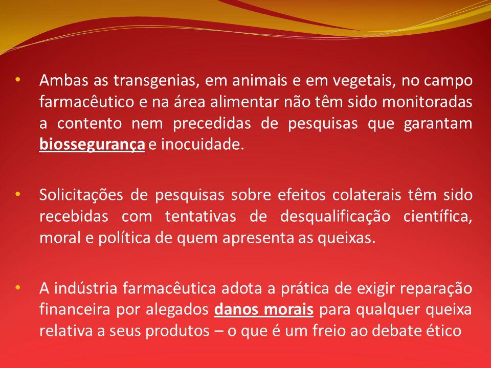 Ambas as transgenias, em animais e em vegetais, no campo farmacêutico e na área alimentar não têm sido monitoradas a contento nem precedidas de pesquisas que garantam biossegurança e inocuidade.