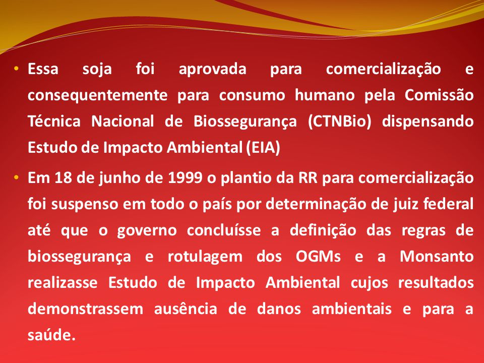 Essa soja foi aprovada para comercialização e consequentemente para consumo humano pela Comissão Técnica Nacional de Biossegurança (CTNBio) dispensando Estudo de Impacto Ambiental (EIA)