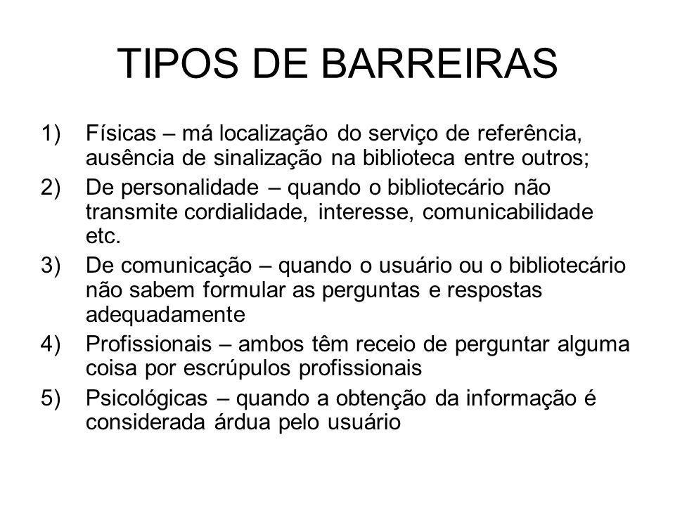 TIPOS DE BARREIRAS Físicas – má localização do serviço de referência, ausência de sinalização na biblioteca entre outros;