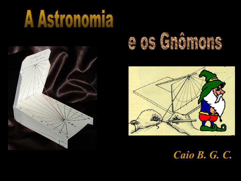 A Astronomia e os Gnômons Caio B. G. C.