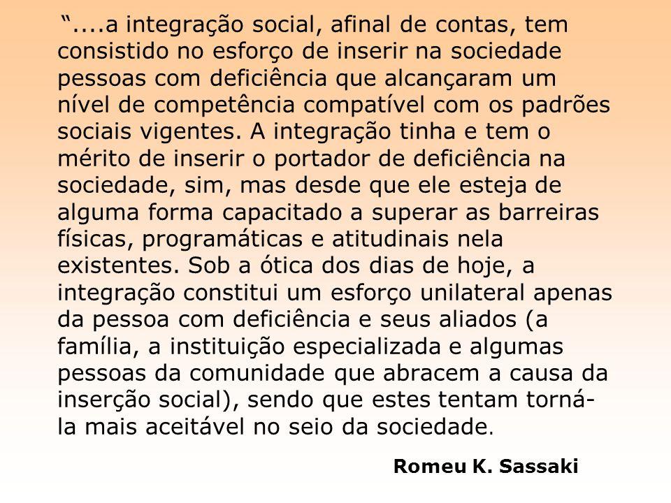 ....a integração social, afinal de contas, tem consistido no esforço de inserir na sociedade pessoas com deficiência que alcançaram um nível de competência compatível com os padrões sociais vigentes.