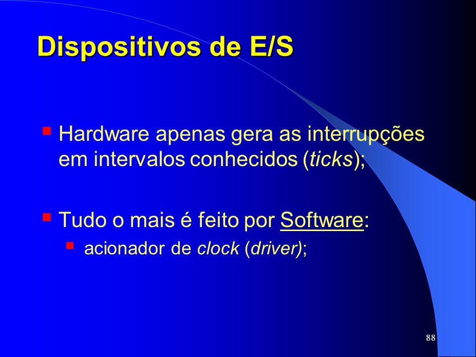 Dispositivos de E/S Hardware apenas gera as interrupções em intervalos conhecidos (ticks); Tudo o mais é feito por Software: