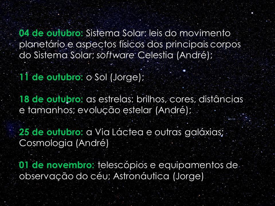 04 de outubro: Sistema Solar: leis do movimento planetário e aspectos físicos dos principais corpos do Sistema Solar; software Celestia (André); 11 de outubro: o Sol (Jorge);