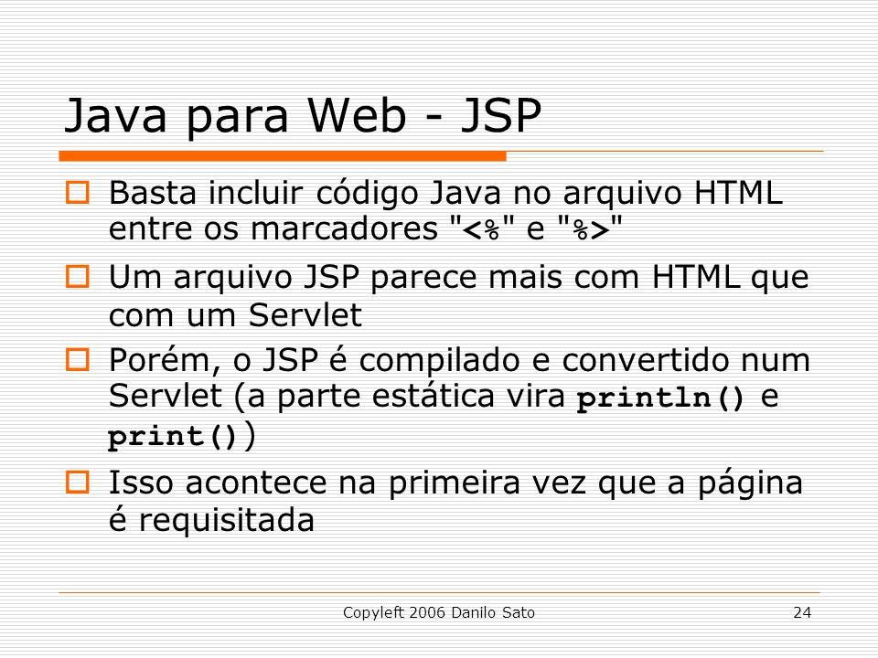 Java para Web - JSP Basta incluir código Java no arquivo HTML entre os marcadores <% e %> Um arquivo JSP parece mais com HTML que com um Servlet.