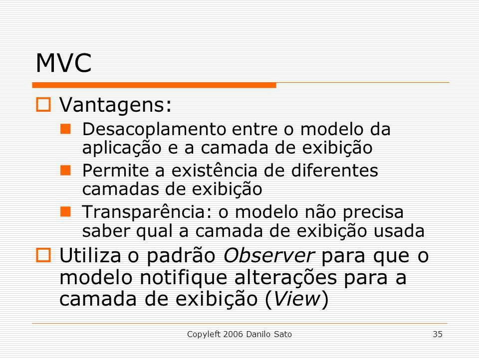 MVC Vantagens: Desacoplamento entre o modelo da aplicação e a camada de exibição. Permite a existência de diferentes camadas de exibição.