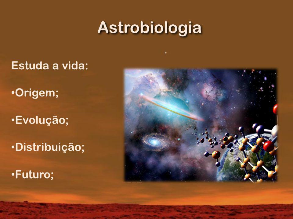 Astrobiologia Estuda a vida: Origem; Evolução; Distribuição; Futuro;