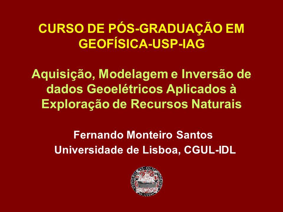 CURSO DE PÓS-GRADUAÇÃO EM GEOFÍSICA-USP-IAG Aquisição, Modelagem e Inversão de dados Geoelétricos Aplicados à Exploração de Recursos Naturais Fernando Monteiro Santos Universidade de Lisboa, CGUL-IDL