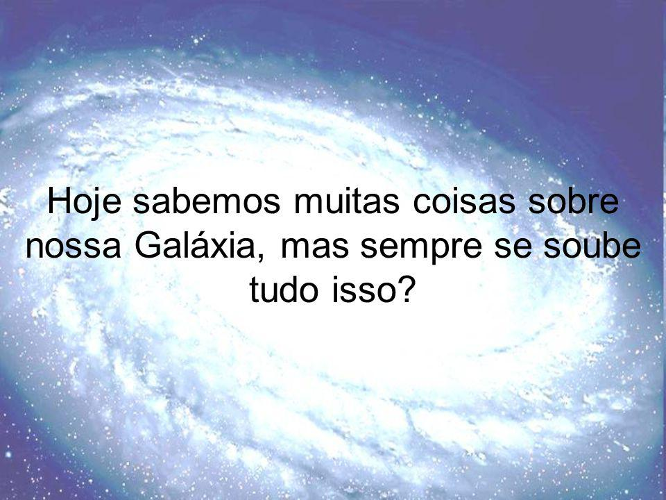 Hoje sabemos muitas coisas sobre nossa Galáxia, mas sempre se soube tudo isso