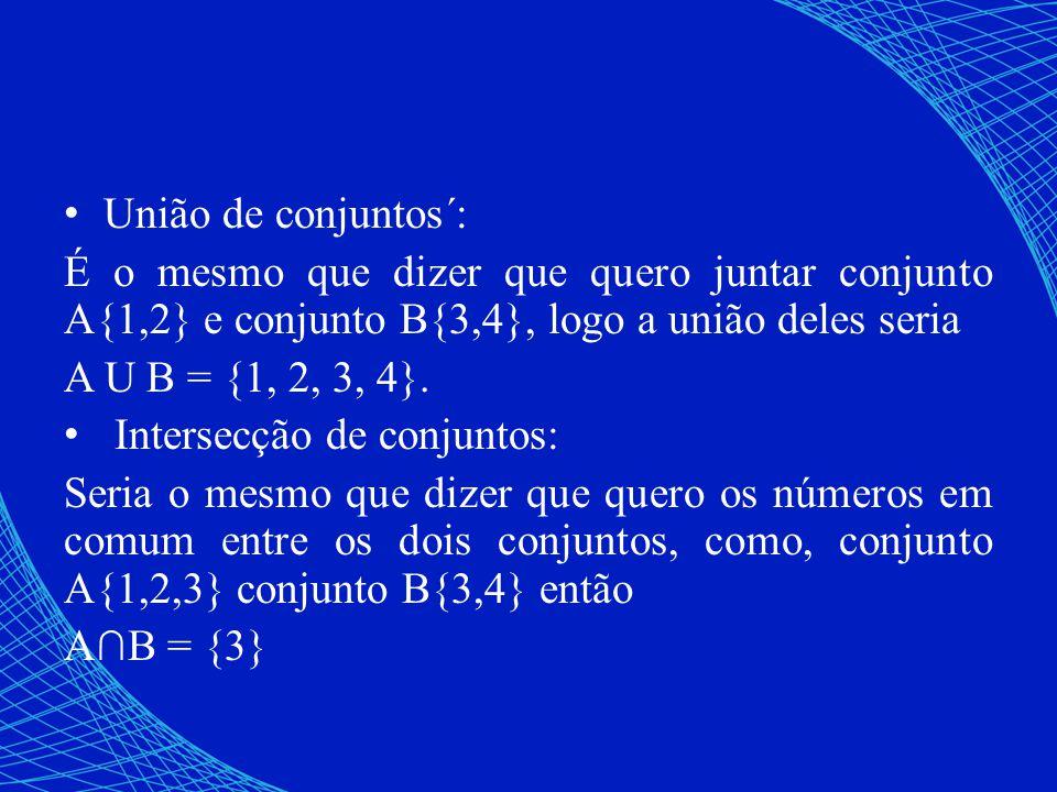 União de conjuntos´: É o mesmo que dizer que quero juntar conjunto A{1,2} e conjunto B{3,4}, logo a união deles seria.