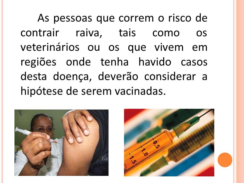 As pessoas que correm o risco de contrair raiva, tais como os veterinários ou os que vivem em regiões onde tenha havido casos desta doença, deverão considerar a hipótese de serem vacinadas.
