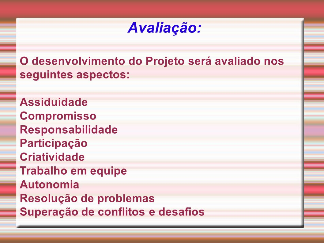 Avaliação: O desenvolvimento do Projeto será avaliado nos seguintes aspectos: Assiduidade. Compromisso.