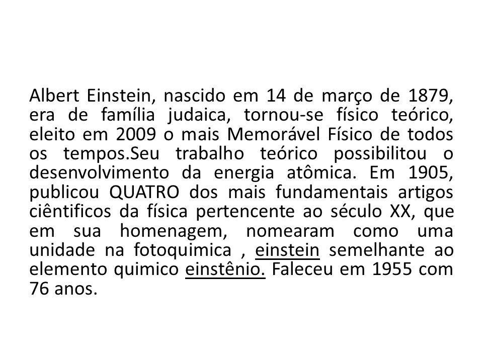 Albert Einstein, nascido em 14 de março de 1879, era de família judaica, tornou-se físico teórico, eleito em 2009 o mais Memorável Físico de todos os tempos.Seu trabalho teórico possibilitou o desenvolvimento da energia atômica.