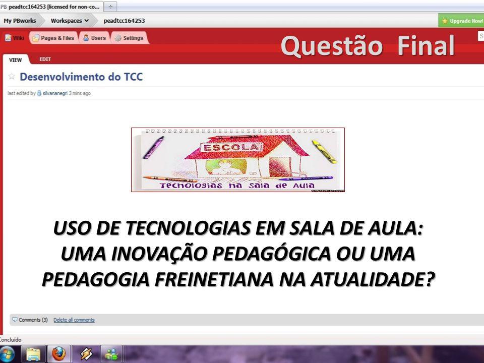 Questão Final USO DE TECNOLOGIAS EM SALA DE AULA: UMA INOVAÇÃO PEDAGÓGICA OU UMA PEDAGOGIA FREINETIANA NA ATUALIDADE