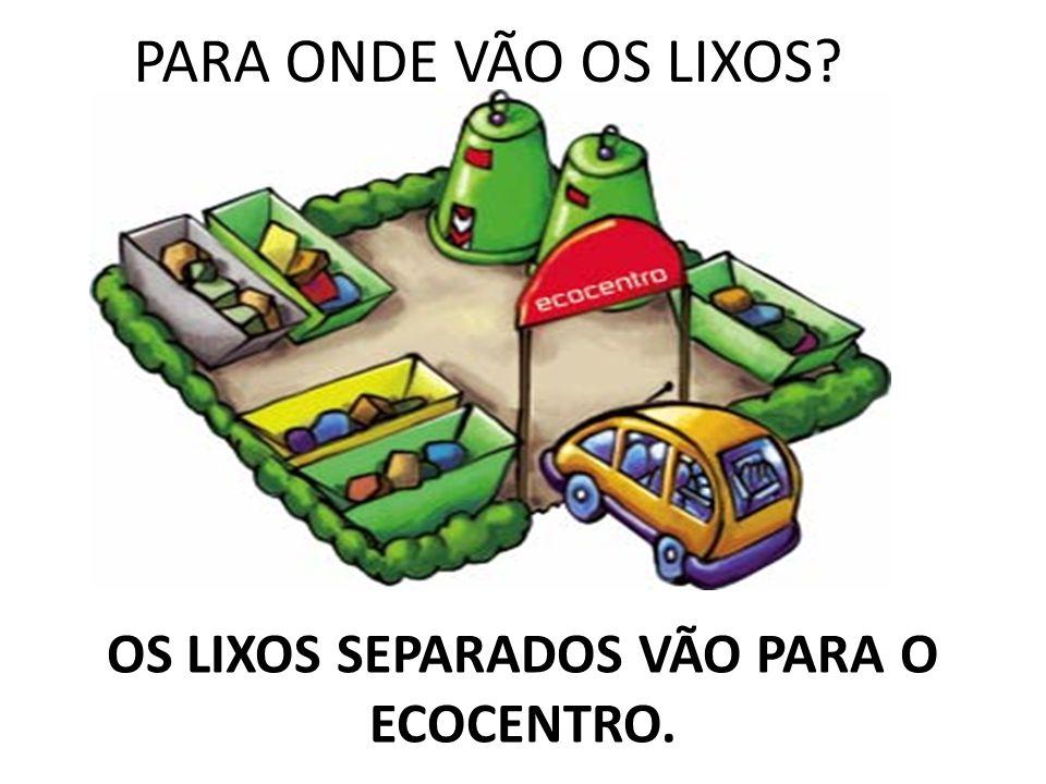 OS LIXOS SEPARADOS VÃO PARA O ECOCENTRO.