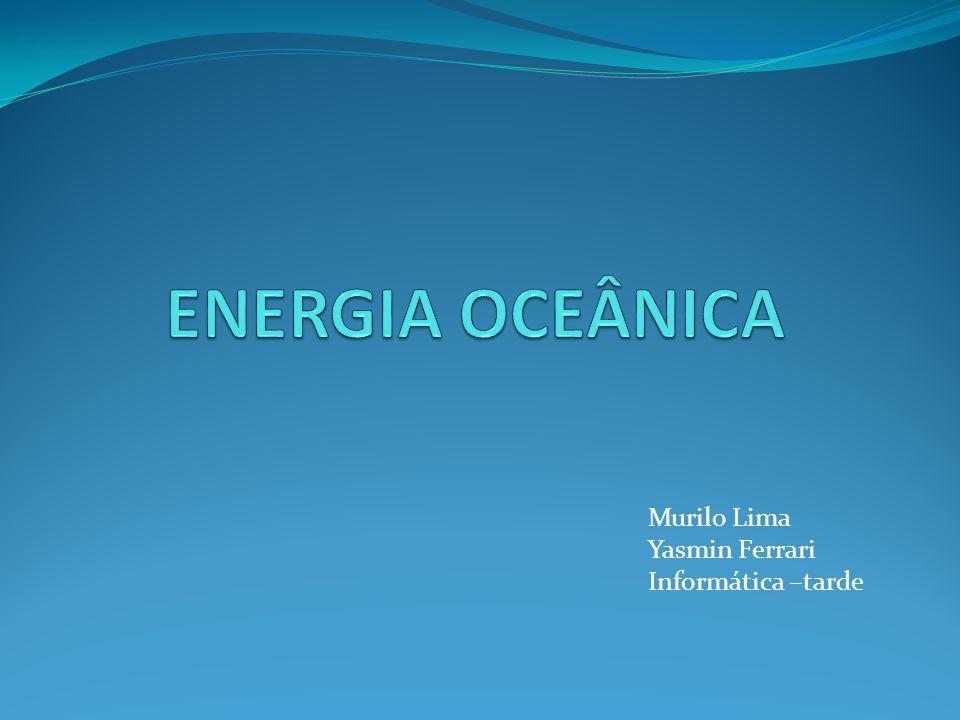 ENERGIA OCEÂNICA Murilo Lima Yasmin Ferrari Informática –tarde