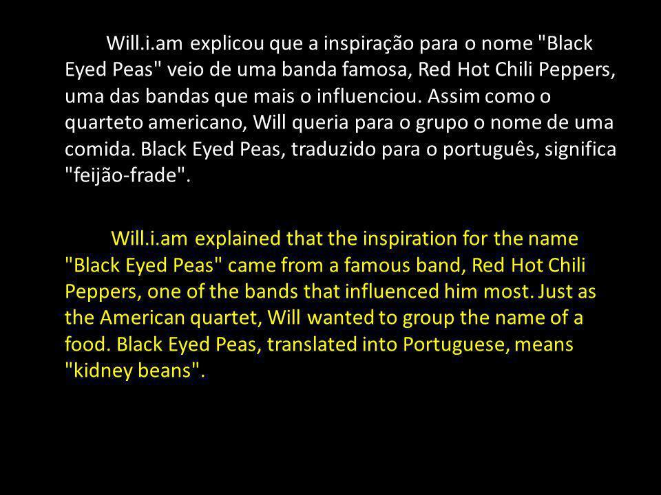 Will.i.am explicou que a inspiração para o nome Black Eyed Peas veio de uma banda famosa, Red Hot Chili Peppers, uma das bandas que mais o influenciou.