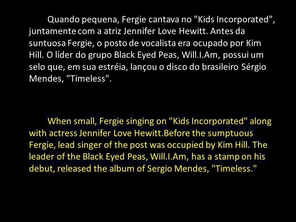 Quando pequena, Fergie cantava no Kids Incorporated , juntamente com a atriz Jennifer Love Hewitt. Antes da suntuosa Fergie, o posto de vocalista era ocupado por Kim Hill. O líder do grupo Black Eyed Peas, Will.I.Am, possui um selo que, em sua estréia, lançou o disco do brasileiro Sérgio Mendes, Timeless .