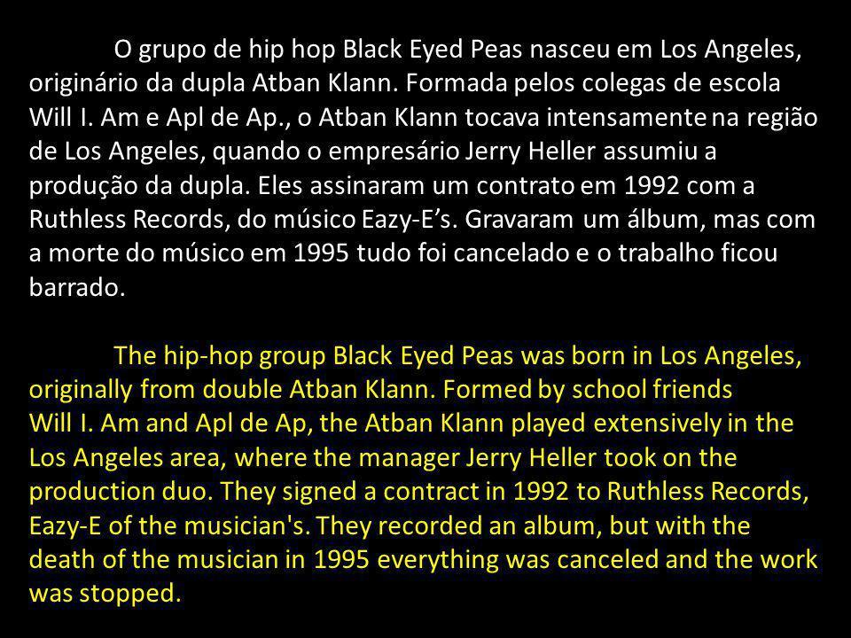 O grupo de hip hop Black Eyed Peas nasceu em Los Angeles, originário da dupla Atban Klann. Formada pelos colegas de escola Will I. Am e Apl de Ap., o Atban Klann tocava intensamente na região de Los Angeles, quando o empresário Jerry Heller assumiu a produção da dupla. Eles assinaram um contrato em 1992 com a Ruthless Records, do músico Eazy-E's. Gravaram um álbum, mas com a morte do músico em 1995 tudo foi cancelado e o trabalho ficou barrado.