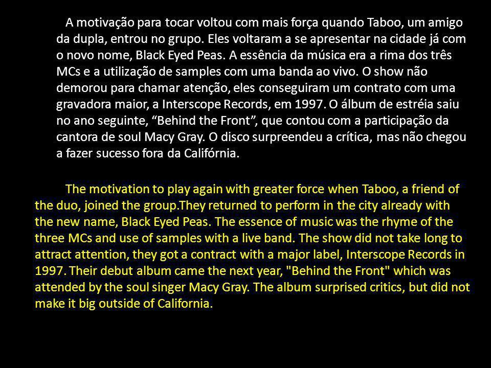 A motivação para tocar voltou com mais força quando Taboo, um amigo da dupla, entrou no grupo. Eles voltaram a se apresentar na cidade já com o novo nome, Black Eyed Peas. A essência da música era a rima dos três MCs e a utilização de samples com uma banda ao vivo. O show não demorou para chamar atenção, eles conseguiram um contrato com uma gravadora maior, a Interscope Records, em 1997. O álbum de estréia saiu no ano seguinte, Behind the Front , que contou com a participação da cantora de soul Macy Gray. O disco surpreendeu a crítica, mas não chegou a fazer sucesso fora da Califórnia.