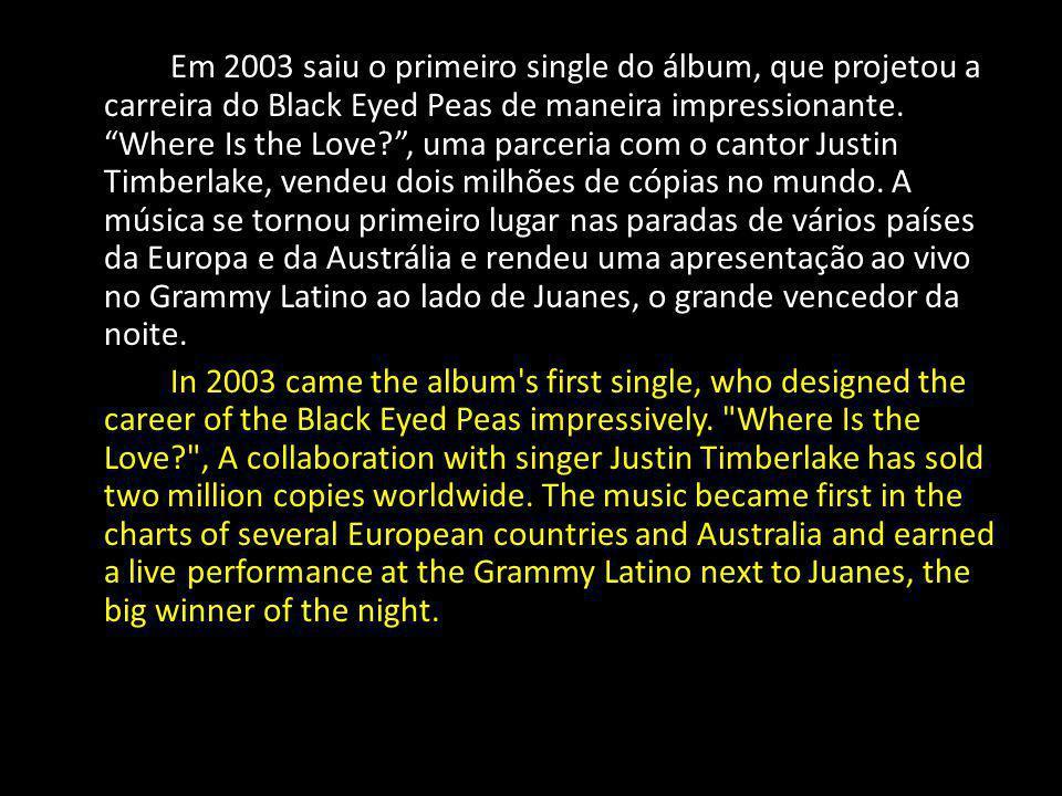 Em 2003 saiu o primeiro single do álbum, que projetou a carreira do Black Eyed Peas de maneira impressionante. Where Is the Love , uma parceria com o cantor Justin Timberlake, vendeu dois milhões de cópias no mundo. A música se tornou primeiro lugar nas paradas de vários países da Europa e da Austrália e rendeu uma apresentação ao vivo no Grammy Latino ao lado de Juanes, o grande vencedor da noite.