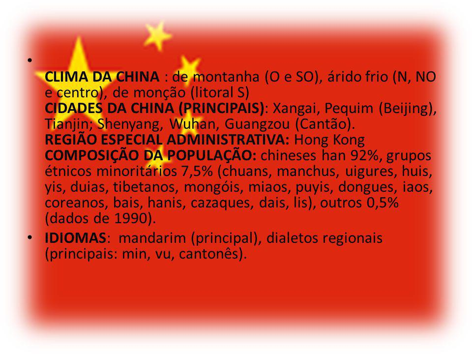 CLIMA DA CHINA : de montanha (O e SO), árido frio (N, NO e centro), de monção (litoral S) CIDADES DA CHINA (PRINCIPAIS): Xangai, Pequim (Beijing), Tianjin; Shenyang, Wuhan, Guangzou (Cantão). REGIÃO ESPECIAL ADMINISTRATIVA: Hong Kong COMPOSIÇÃO DA POPULAÇÃO: chineses han 92%, grupos étnicos minoritários 7,5% (chuans, manchus, uigures, huis, yis, duias, tibetanos, mongóis, miaos, puyis, dongues, iaos, coreanos, bais, hanis, cazaques, dais, lis), outros 0,5% (dados de 1990).