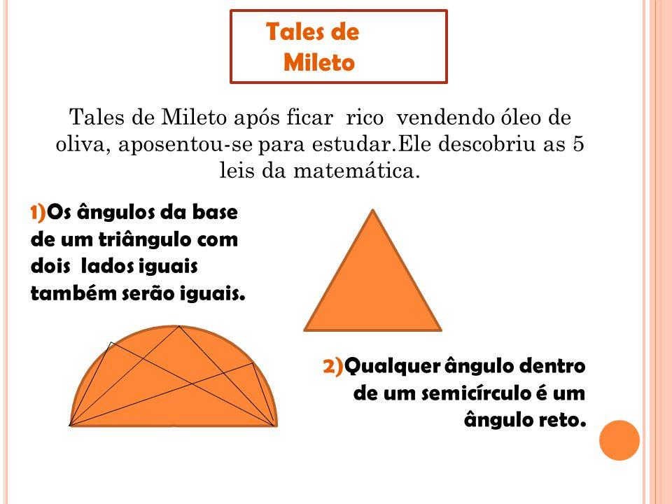Tales de Mileto. Tales de Mileto após ficar rico vendendo óleo de oliva, aposentou-se para estudar.Ele descobriu as 5 leis da matemática.